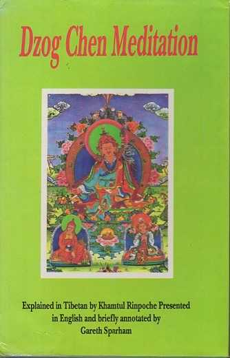 RINPOCHE, KHAMTUL - Dzog Chen Meditation. Explained in Tibetan by Khamtul Richpoche Presented in English and briefly annotated by Gareth Sparham